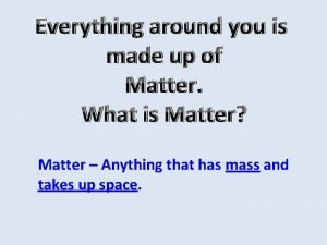 Everything around you is made up of Matter