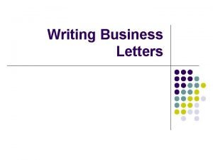 Writing Business Letters Why Write Business Letters l