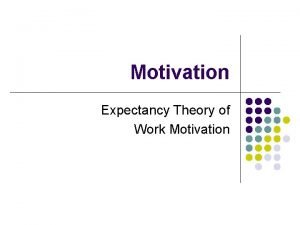 Motivation Expectancy Theory of Work Motivation Expectancy Theory