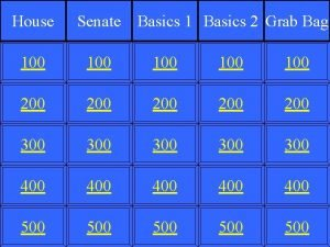 House Senate Basics 1 Basics 2 Grab Bag