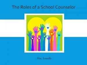 The Roles of a School Counselor THE ROLES