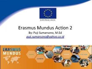 EUROPEAN UNION Erasmus Mundus Action 2 By Puji