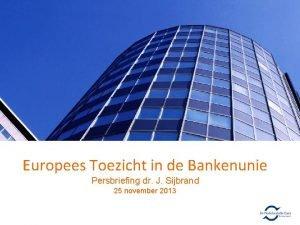 Europees Toezicht in de Bankenunie Persbriefing dr J