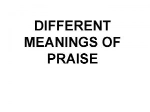 DIFFERENT MEANINGS OF PRAISE We want to praise
