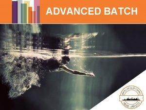ADVANCED BATCH ADANCED BATCH What is Advanced Batch