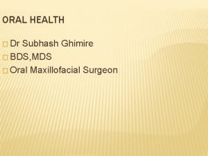 ORAL HEALTH Dr Subhash Ghimire BDS MDS Oral