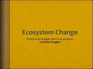 Ecosystem Change If there is no struggle there