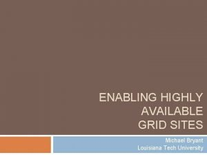 ENABLING HIGHLY AVAILABLE GRID SITES Michael Bryant Louisiana
