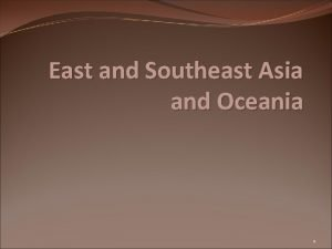 East and Southeast Asia and Oceania 1 Where