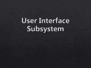 User Interface Subsystem User Interface Subsistem UI User