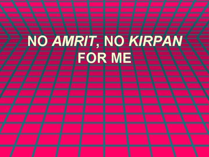 NO AMRIT NO KIRPAN FOR ME I want