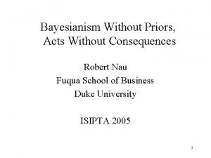 Bayesianism Without Priors Acts Without Consequences Robert Nau