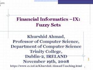 Financial Informatics IX Fuzzy Sets Khurshid Ahmad Professor