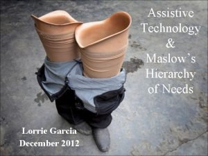 Assistive Technology Maslows Hierarchy of Needs Lorrie Garcia