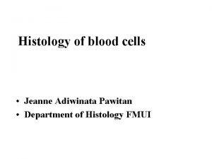 Histology of blood cells Jeanne Adiwinata Pawitan Department