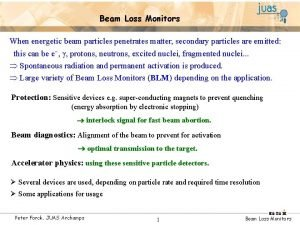 Beam Loss Monitors When energetic beam particles penetrates