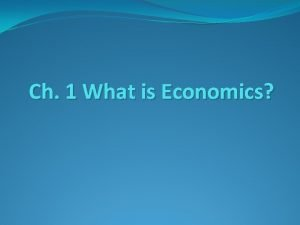 Ch 1 What is Economics Economics is the