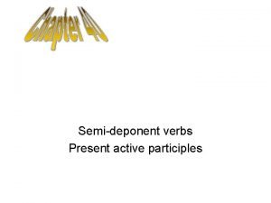 Semideponent verbs Present active participles SemiDeponent Verbs are