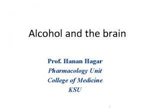 Alcohol and the brain Prof Hanan Hagar Pharmacology