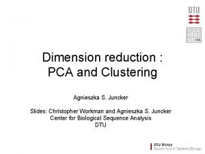 Dimension reduction PCA and Clustering Agnieszka S Juncker