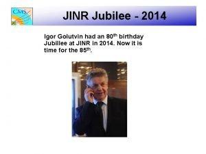 JINR Jubilee 2014 Igor Golutvin had an 80