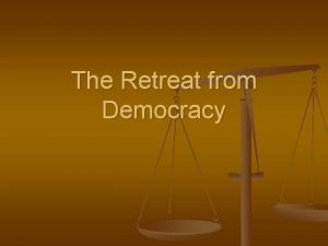 The Retreat from Democracy Move towards authoritarianism n