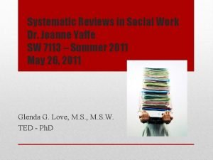 Systematic Reviews in Social Work Dr Joanne Yaffe