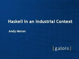 Haskell in an Industrial Context Andy Moran Haskell