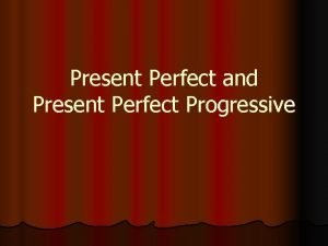 Present Perfect and Present Perfect Progressive Present Perfect