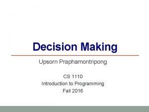 Decision Making Upsorn Praphamontripong CS 1110 Introduction to