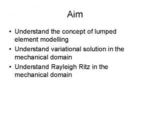 Aim Understand the concept of lumped element modelling