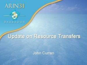 Update on Resource Transfers John Curran 2 Update