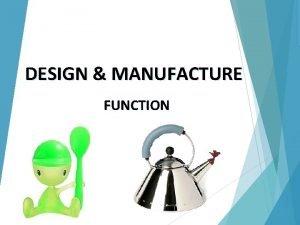 DESIGN MANUFACTURE FUNCTION FUNCTION n n n Primary