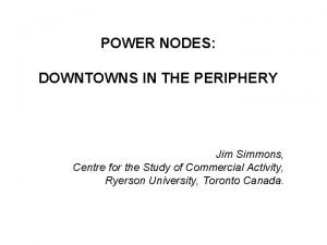 POWER NODES DOWNTOWNS IN THE PERIPHERY Jim Simmons
