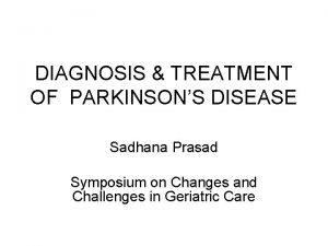 DIAGNOSIS TREATMENT OF PARKINSONS DISEASE Sadhana Prasad Symposium