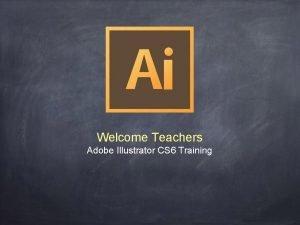 Welcome Teachers Adobe Illustrator CS 6 Training Adobe