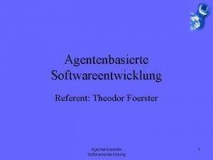 Agentenbasierte Softwareentwicklung Referent Theodor Foerster Agentenbasierte Softwareentwicklung 1