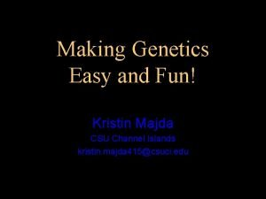 Making Genetics Easy and Fun Kristin Majda CSU
