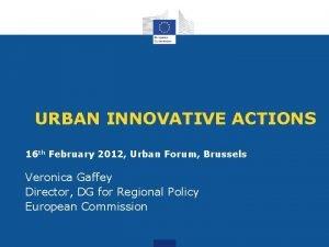 URBAN INNOVATIVE ACTIONS 16 th February 2012 Urban