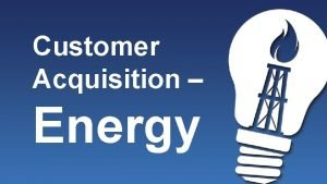 Customer Acquisition Energy Customer Sources 1 Yourself 2