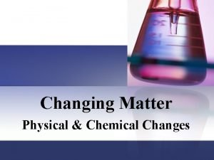 Changing Matter Physical Chemical Changes Matter has properties