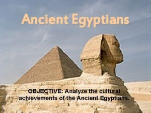 Ancient Egyptians OBJECTIVE Analyze the cultural achievements of