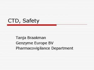 CTD Safety Tanja Braakman Genzyme Europe BV Pharmacovigilance