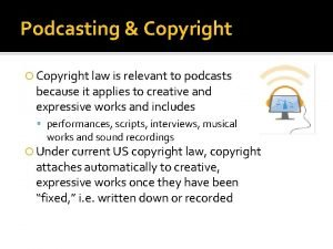 Podcasting Copyright law is relevant to podcasts because