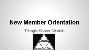 New Member Orientation Triangle Soccer Officials Welcome We