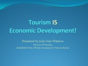 Tourism IS Economic Development Presented by Judy Hare
