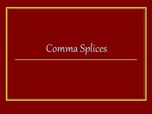 Comma Splices Comma Splices Comma splices occur when