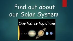 Find out about our Solar System Our Solar