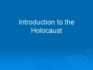 Introduction to the Holocaust The Holocaust refers to