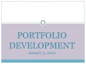 PORTFOLIO DEVELOPMENT January 3 2020 Portfolio Development WHY